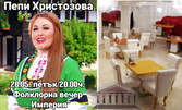 Вход за фолклорна вечер със звездата на българския фолклор Пепи Христозова на 28 Май
